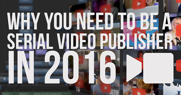 Why You Need to be a Serial Video Publisher