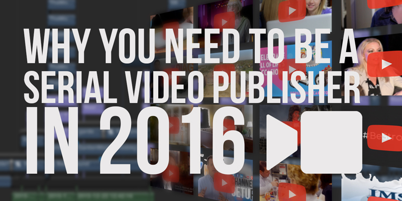 Why You Need To Be A Serial Video Publisher in 2016